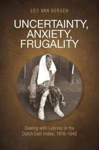 Uncertainty, Anxiety, Frugality: Dealing with Leprosy in the Dutch East Indies, 1816-1942, Leo van Bergen (NUS Press, May 2018)