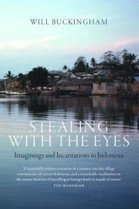 Stealing with the Eyes: Imaginings and Incantations in Indonesia, Will Buckingham (Haus Publishing, July 2018)