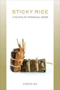 Sticky Rice: A Politics of Intraracial Desire, Cynthia Wu (Temple University Press, September 2018)