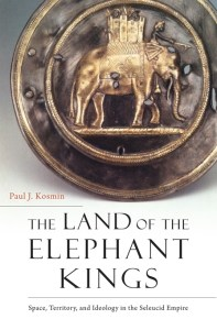The Land of the Elephant Kings: Space, Territory, and Ideology in the Seleucid Empire, Paul J Kosmin (Harvard University Press paperback, August 2018)