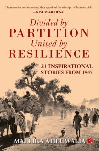 Divided by Partition: United by Resilience: 21 Inspirational Stories from 1947, Mallika Ahluwalia (Rupa, August 2018(