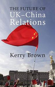 The Future of UK-China Relations, Kerry Brown (Agenda Publishing, April 2019)