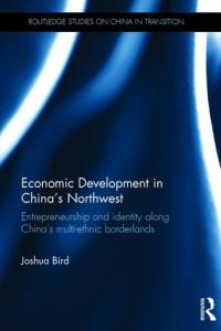 Economic Development in China's Northwest: Entrepreneurship and identity along China's multi-ethnic borderlands, Joshua Bird (Routledge, new edition, January 2019)