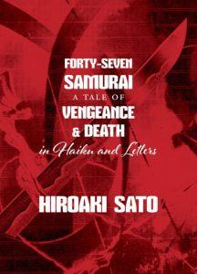 Forty-Seven Samurai: A Tale of Vengeance and Death in Haiku and Letters, Hiroaki Sato (Stone Bridge Press, November 2019)