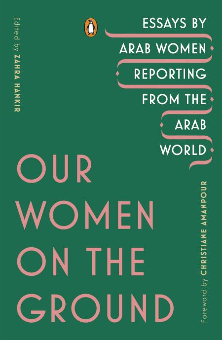 Our Women on the Ground: Essays by Arab Women Reporting from the Arab World, Zahra Hankir (ed) (Penguin, August 2019)