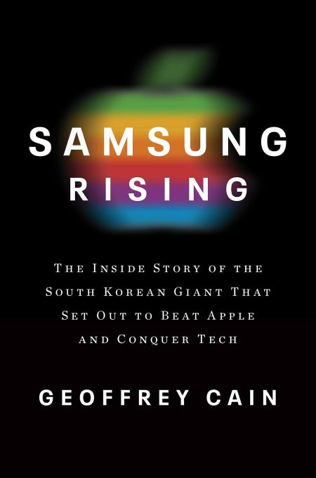 Samsung Rising: The Inside Story of the South Korean Giant That Set Out to Beat Apple and Conquer Tech, Geoffrey Cain (Currency, March 2020)
