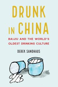 Drunk in China: Baiju and the World's Oldest Drinking Culture, Derek Sandhaus (Potomac Books, November 2019)