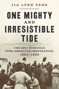 One Mighty and Irresistible Tide: The Epic Struggle Over American Immigration, 1924-1965, Jia Lynn Yang (WW Norton, May 2020)
