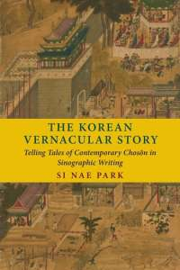 The Korean Vernacular Story: Telling Tales of Contemporary Chosŏn in Sinographic Writing, Si Nae Park (Columbia University Press, August 2020)