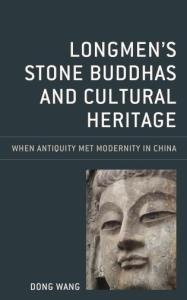 Longmen's Stone Buddhas and Cultural Heritage: When Antiquity Met Modernity in China, Dong Wang (Rowman & Littlefield, June 2020)