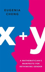 x+y: A Mathematician's Manifesto for Rethinking Gender, Eugenia Cheng (Basic Books August 2020, Profile Books, July 2020)
