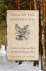 Owls of the Eastern Ice: A Quest to Find and Save the World's Largest Owl, Jonathan C Slaght ( Farrar, Straus and Giroux; Allen Lane, August 2020;)