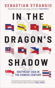 In the Dragon's Shadow: Southeast Asia in the Chinese Century, Sebastian Strangio (Yale University Press, September 2020)