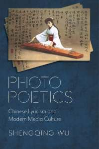 Photo Poetics: Chinese Lyricism and Modern Media Culture, Shengqing Wu (Columbia University Press, December 2020)