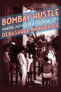 Bombay Hustle: Making Movies in a Colonial City, Debashree Mukherjee (Columbia University Press, September 2020)