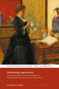 Reframing Japonisme: Women and the Asian Art Market in Nineteenth-Century France, 1853–1914, Elizabeth Emery (Bloomsbury, November 2020)
