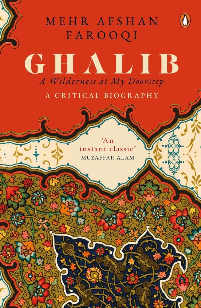 Ghalib: A Wilderness at My Doorstep; A Critical Biography, Mehr Afshan Farooqi (Penguin Allen Lane, January 2021)