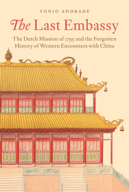 The Last Embassy: The Dutch Mission of 1795 and the Forgotten History of Western Encounters with China, Tonio Andrade (Princeton University Press, June 2021)