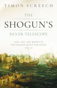 The Shogun's Silver Telescope: God, Art, and Money in the English Quest for Japan, 1600-1625, Timon Screech, (Oxford University Press, December 2020)