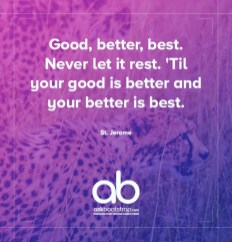 Good, better, best. Never let it rest. 'til your good is better and your better is best.