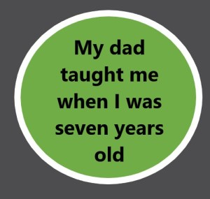 My dad taught me when I was 7