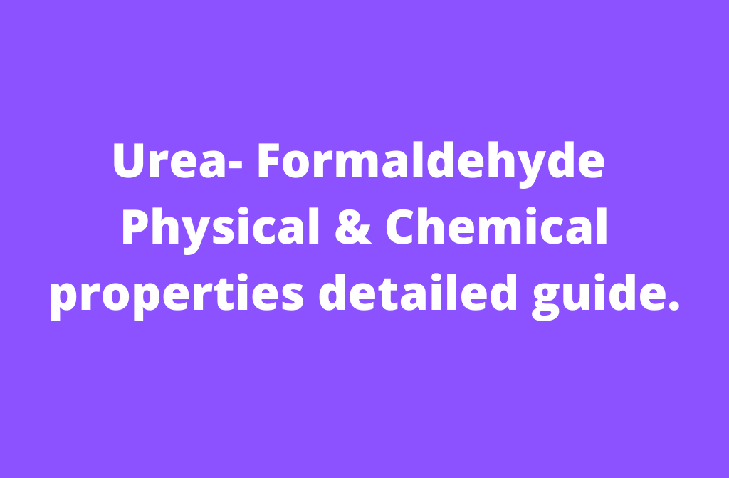Urea-formaldehyde Physical & chemical properties detailed guide [2020]