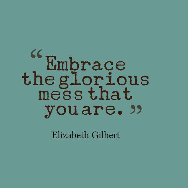 Elizabeth Gilbert's Glorious Mess Quote