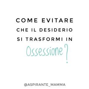 Desiderio Vs ossessione - Aspirante Mamma