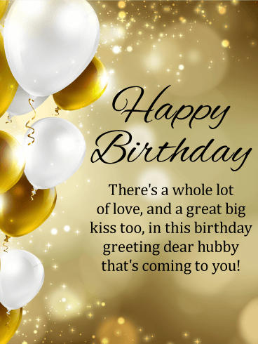 Happy Birthday. There's a whole lot of love, and a great big kiss too, in this birthday greeting dear hubby that's coming to you!