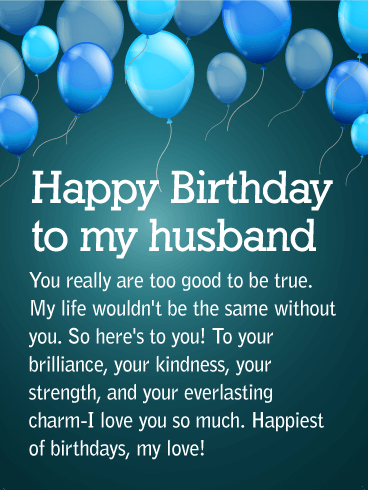 Happy Birthday To My Husband. You really are too good to be true. My life wouldn't be the same without you. So here's to you! To your brilliance, your kindness, your strength, and your everlasting charm-I love you so much. Happiest of birthdays, my love!