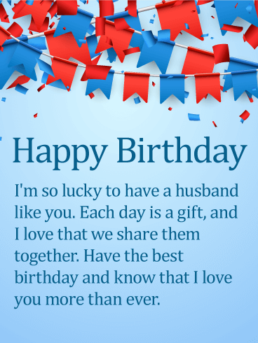 Happy Birthday. I'm so lucky to have a husband like you. Each day is a gift, and I love that we share them together. Have the best birthday and know that I love you more than ever.