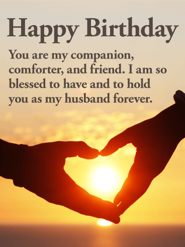 Happy Birthday. You are my companion, comforter, and friend. I am so blessed to have and to hold you as my husband forever.