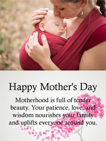 Happy Mother's Day. Motherhood is full of tender beauty. Your patience, love, and wisdom nourishes your family and uplifts everyone around you.