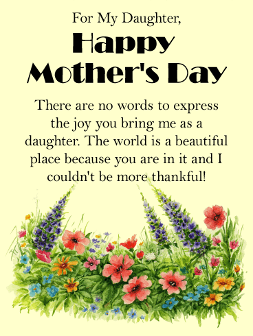 For My Daughter, Happy Mother's Day. There are no words to express the joy you bring me as a daughter. The world is a beautiful place because you are in it and I couldn't be more thankful!
