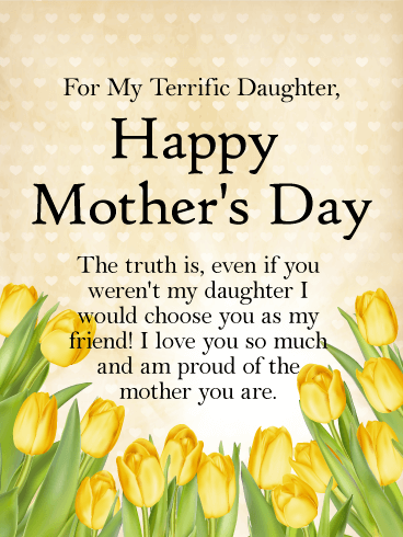 For My Terrific Daughter, Happy Mother's Day. The truth is, even if you weren't my daughter I would choose you as my friend! I love you so much and am proud of the mother you are.