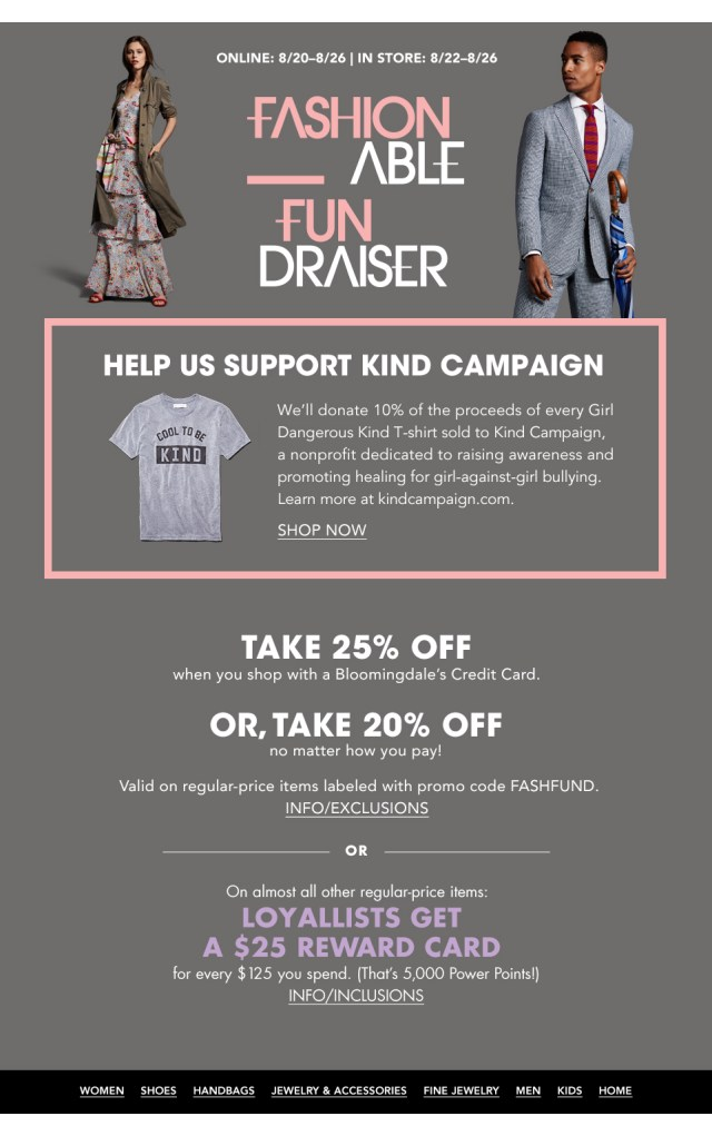 Online August 20 to 26, in store 22 to 26, Fashionable Fundraiser. Take 25% off when you shop with a Bloomingdale's credit card, take 20% off no matter how you pay on regular-price items labeled with code FASH FUND. Help support Kind Campaign.