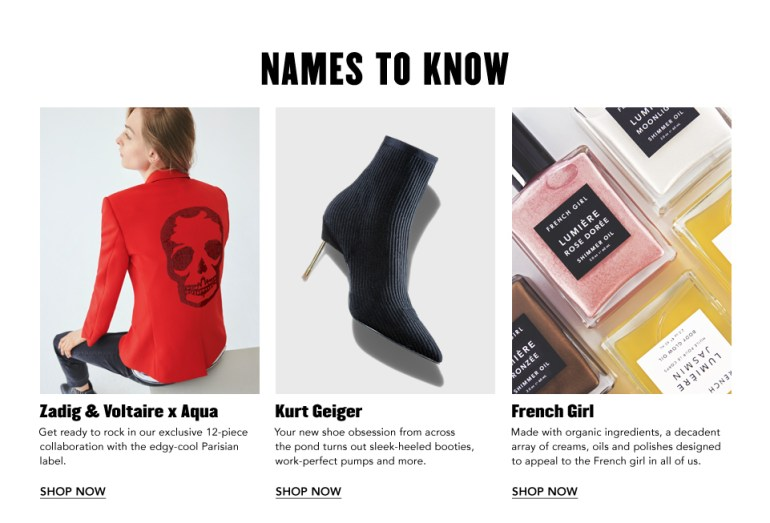 Zadig & Voltaire x Aqua. Our exclusive 12-piece collab with the edgy-cool Parisian label. Kurt Geiger. Your new shoe obsession from across the pond. French Girl. Made with organic ingredients, a decadent array of creams, oils & polishes.