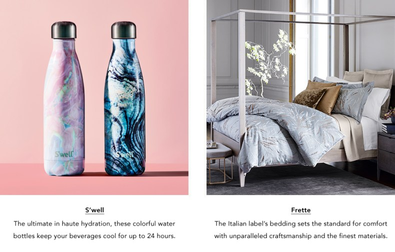 S'well. These colorful water bottles keep your beverages cool for up to 24 hours. And Frette. The Italian label's bedding sets the standard for comfort with unparalleled craftsmanship and the finest materials.