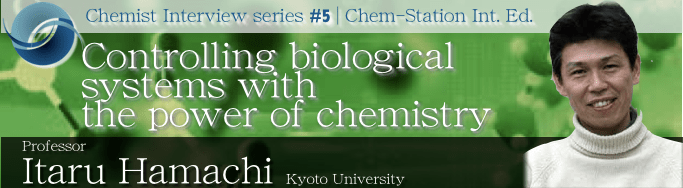 #5: Professor Itaru Hamachi Controlling biological systems with the power of chemistry
