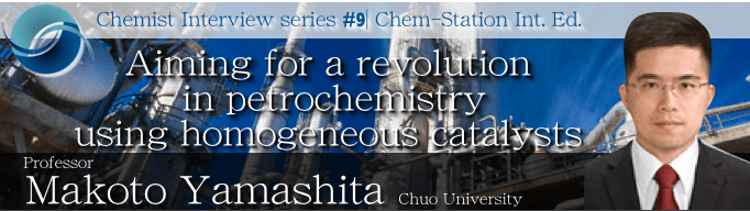 #9: Professor Makoto Yamashita: Aiming for a revolution in petrochemistry using homogeneous catalysts