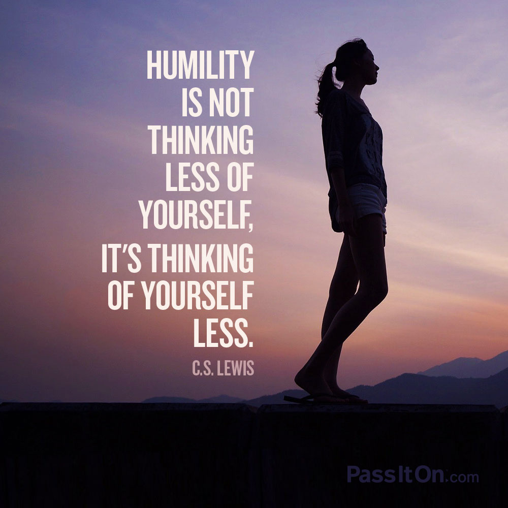 """Humility is not thinking less of yourself, it's thinking of yourself less."" —C.S. Lewis 