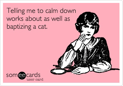 Don't tell me to calm down!