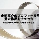 小池亮介は東大?プロフィールや過去作品・出演作もチェック!