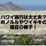 ハワイ旅行は噴火後に影響ある?ホノルル・ワイキキの現在の様子!