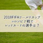コロンビア戦(2018FIFAワールドカップ)でレッドカードの選手は?