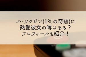 ハ・ソクジン(1%の奇跡)に熱愛彼女の噂はある?プロフィールも紹介!