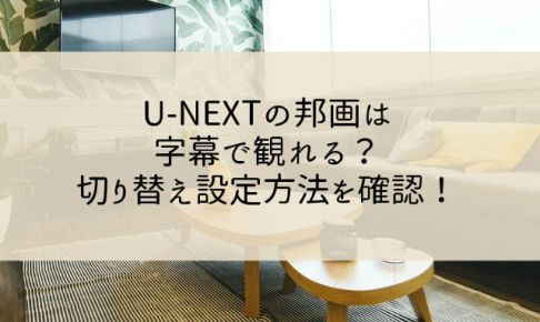 U-NEXTの邦画は字幕で観れる?切り替え設定方法を確認!