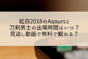 紅白2018のAqoursと刀剣男士の出場時間はいつ?見逃し動画で無料視聴は?