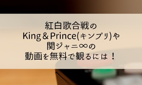 紅白歌合戦のKing&Prince(キンプリ)や関ジャニ∞の動画を無料で観るには!