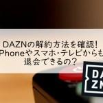 DAZNの解約方法を確認!iPhoneやスマホ・テレビからも退会できるの?